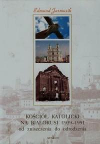 Kościół katolicki na Białorusi 1939-1991 od zniszczenia do narodzenia - okładka książki