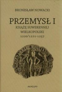 Przemysł I. Książę suwerennej Wielkopolski 1220/1221-1257 - okładka książki