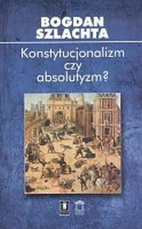 Konstytucjonalizm czy absolutyzm? Szkice z francuskiej myśli politycznej XVI wieku - okładka książki