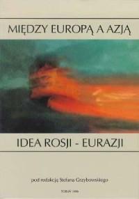 Między Europą a Azją. Idea Rosji-Eurazji - okładka książki