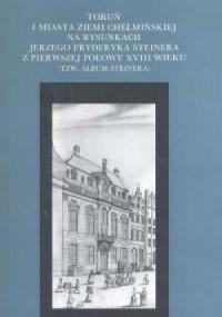 Toruń i miasta Ziemi Chełmińskiej na rysunkach Jerzego Fryderyka Steinera z pierwszej połowy XVIII wieku (tzw. Album Steinera) - okładka książki