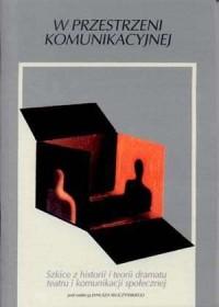 W przestrzeni komunikacyjnej. Szkice z historii i teorii dramatu teatru i komunikacji społecznej - okładka książki
