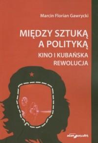 Między sztuką a polityką. Kino i kubańska rewolucja - okładka książki