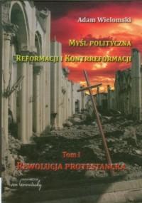 Myśl polityczna reformacji i kontrreformacji. Tom 1. Rewolucja protestancka - okładka książki