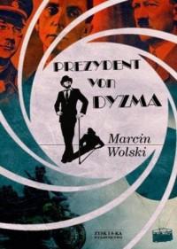 Prezydent von Dyzma - Marcin Wolski - okładka książki