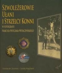 Szwoleżerowie ułani i strzelcy konni w fotografii Narcyza Witczaka-Witaczyńskiego - okładka książki