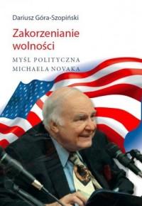 Zakorzenianie wolności. Myśl polityczna Michaela Novaka - okładka książki