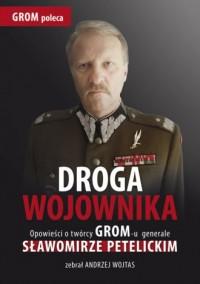 Droga wojownika. Opowieści o twórcy GROM-u generale Sławomirze Petelickim zebrał Andrzej Wojtas - okładka książki