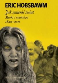 Jak zmienić świat. Marks i marksizm 1840-2011 - okładka książki