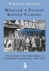 Wrocław w Polskiej Kronice Filmowej. Nowe miasto i nowi mieszkańcy w propagandzie państwowej, 1945-1970 - okładka książki