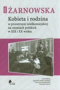 Kobieta i rodzina w przestrzeni wielkomiejskiej na ziemiach polskich w XIX i XX wieku - okładka książki