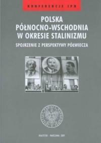 Polska północno-wschodnia w okresie stalinizmu - spojrzenie z perspektywy półwiecza. Seria: Konferencje IPN - okładka książki