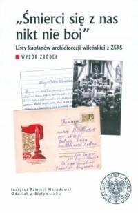 Śmierci się z nas nikt nie boi. Listy kapłanów archidiecezji wileńskiej z ZSRR. Wybór źródeł - okładka książki