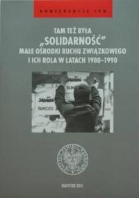 Tam też była Solidarność. Małe ośrodki ruchu związkowego i ich rola w latach 1980-1990. Seria: Konferencje IPN - okładka książki