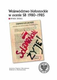 Województwo białostockie w ocenie SB 1980-1985. Wybór źródeł - okładka książki