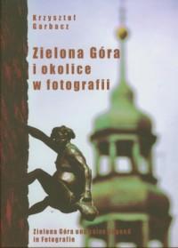Zielona Góra i okolice w fotografii. Zielona Góra und seine Gegend in Fotografie. Zielona Góra and its environs in photographs - okładka książki