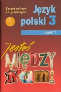 Jesteś między nami. Język polski. Klasa 3. Gimnazjum. Zeszyt ćwiczeń cz. 1 - okładka podręcznika