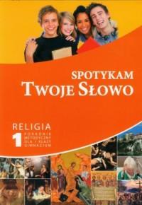 Spotykam Twoje Słowo. Religia. Klasa 1. Gimnnazjum. Poradnik metodyczny (+ CD) - okładka książki