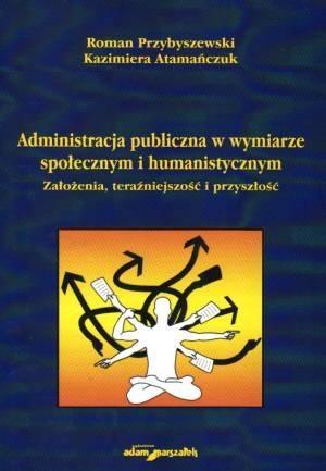 Administracja publiczna w wymiarze spo�ecznym i humanistycznym. Za�o�enia, tera�niejszo�� i przysz�o��