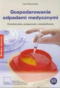 Gospodarowanie odpadami medycznymi. Charakterystyka, postępowanie, unieszkodliwianie. Seria: Służba zdrowia - okładka książki