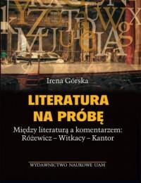 Literatura na próbę. Między literaturą a komentarzem: Różewicz, Witkacy, Kantor - okładka książki