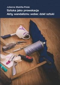Sztuka jako prowokacja. Akty wandalizmu wobec dzieł sztuki - okładka książki