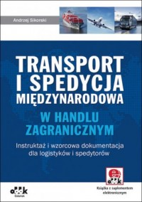 Transport i spedycja międzynarodowa w handlu zagranicznym. Instruktaż i wzorcowa dokumentacja dla logistyków i spedytorów - okładka książki