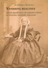 Vanishing realities. Social significance of material culture in Victorian novelistic discourse - okładka książki