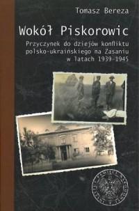 Wokół Piskorowic. Przyczynek do dziejów konfliktu polsko - ukraińskiego na Zasaniu w latach 1939-1945 - okładka książki