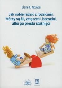 Jak sobie radzić z rodzicami którzy są źli, zmęczeni, bezradni, albo po prostu stuknięci - okładka książki