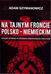 Na tajnym froncie polsko-niemieckim. Polski wywiad w prusach wschodnich 1918-1939 - okładka książki