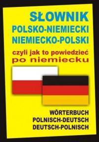 Słownik polsko-niemiecki niemiecko-polski czyli jak to powiedzieć po niemiecku. Worterbuch Polnisch-Deutsch ? Deutsch-Polnisch - okładka książki