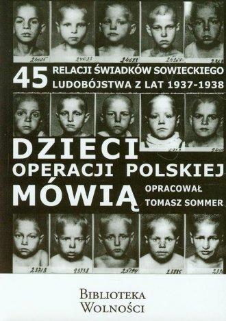 ksi��ka -  Dzieci operacji polskiej m�wi�. 45 relacji �wiadk�w sowieckiego ludob�jstwa w latach 1937 1938 - Tomasz Sommer