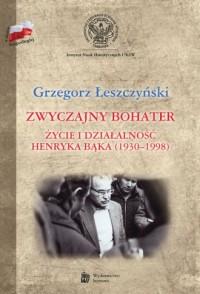 Zwyczajny bohater. Życie i działalność Henryka Bąka (1930-1998) - okładka książki