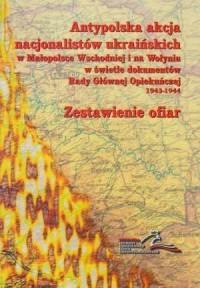 Antypolska akcja nacjonalistów ukraińskich w Małopolsce Wschodniej i na Wołyniu w świetle dokumentów Rady Głównej Opiekuńczej 1943-1944. Zestawienie ofiar - okładka książki