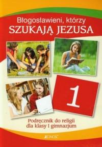 Błogosławieni, którzy szukają Jezusa. Religia. Klasa 1. Gimnazjum. Podręcznik - okładka podręcznika