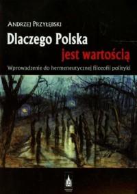 Dlaczego Polska jest wartością. Wprowadzenie do hermeneutycznej filozofii polityki - okładka książki