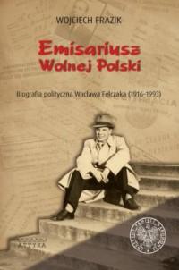 Emisariusz wolnej Polski. Biografia polityczna Wacława Felczaka (1916-1993) - okładka książki