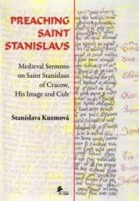PREACHING SAINT STANISLAUS. Medieval Sermons on Saint Stanislaus of Cracow, His Image and Cult - okładka książki