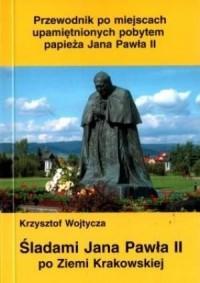 Śladami Jana Pawła II po Ziemi Krakowskiej - okładka książki