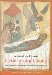 Ciała, groby i ikony. Kult świętych w ruskiej tradycji literackiej i ikonograficznej - okładka książki