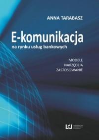 E-komunikacja na rynku usług bankowych. Modele, narzędzia, zastosowanie - okładka książki
