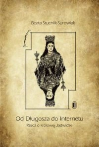Od Długosza do internetu. Rzecz o królowej Jadwidze - okładka książki