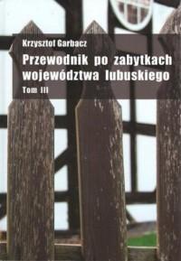 Przewodnik po zabytkach województwa lubuskiego. Tom 3 - okładka książki