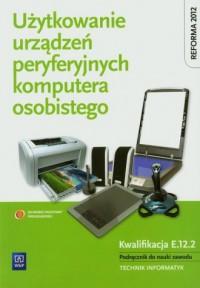 Użytkowanie urządzeń peryferyjnych komputera osobistego. Szkoła ponadgimnazjalna. Podręcznik do nauki zawodu technik informatyk - okładka książki