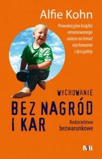 Wychowanie bez nagród i kar. Rodzicielstwo bezwarunkowe - okładka książki
