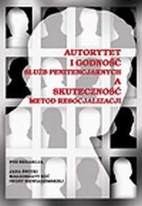 Autorytet i godność służb penitencjarnych a skuteczność metod resocjalizacji - okładka książki