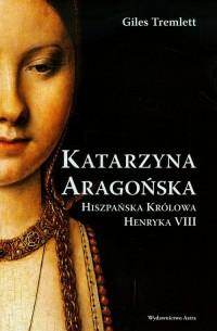 Katarzyna Aragońska. Hiszpańska królowa Henryka VIII - okładka książki