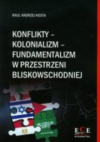 Konflikty - kolonializm - fundamentalizm w przestrzeni bliskowschodniej - okładka książki
