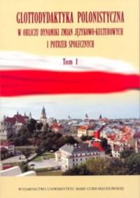 Glottodydaktyka polonistyczna w obliczu zmian językowo-kulturowych i potrzeb społecznych. Tom 1 - okładka książki